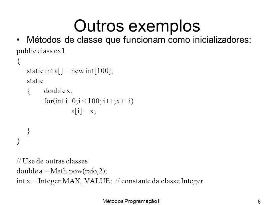 Métodos Programação II 7 Classes sem instâncias Class Arrays –int a[] = {3,6,1,2,0,9,7,8,4}; –Arrays.sort(a); Arrays.binarySearch(a,2); Class Math –Double d =Math.sqrt(2.3); d = Math.pow(d,2); –d = Math.log(d);