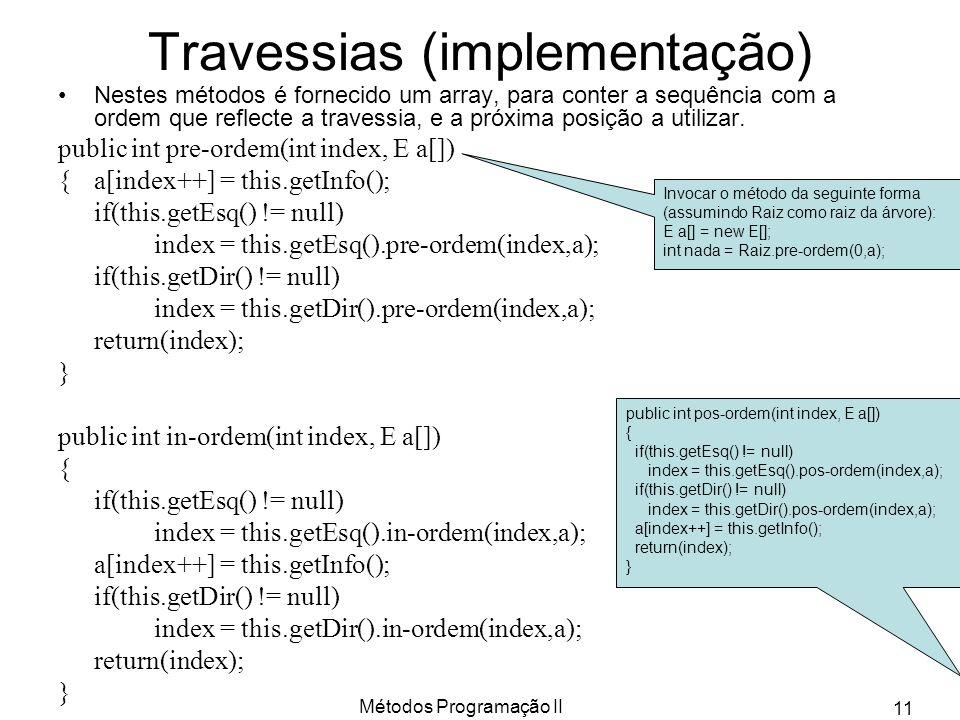 Métodos Programação II 11 Travessias (implementação) Nestes métodos é fornecido um array, para conter a sequência com a ordem que reflecte a travessia