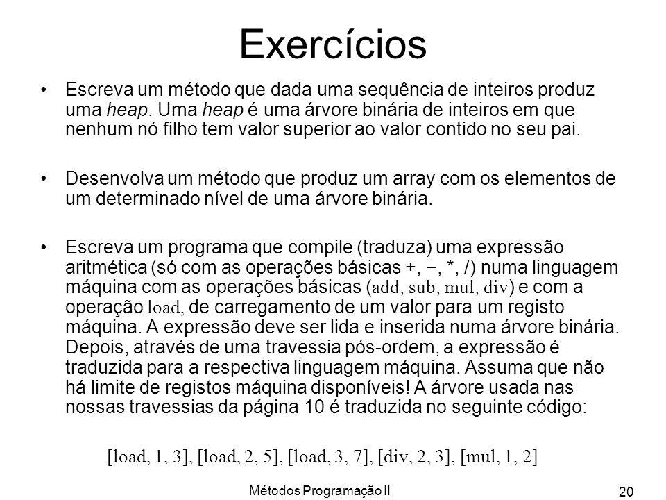 Métodos Programação II 20 Exercícios Escreva um método que dada uma sequência de inteiros produz uma heap. Uma heap é uma árvore binária de inteiros e