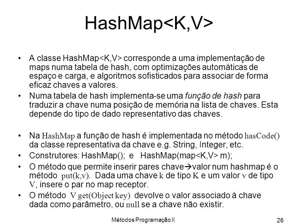Métodos Programação II 26 HashMap A classe HashMap corresponde a uma implementação de maps numa tabela de hash, com optimizações automáticas de espaço