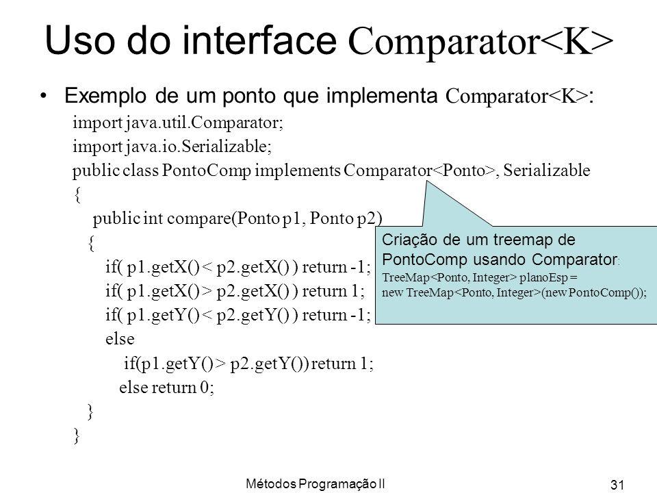 Métodos Programação II 31 Uso do interface Comparator Exemplo de um ponto que implementa Comparator : import java.util.Comparator; import java.io.Seri