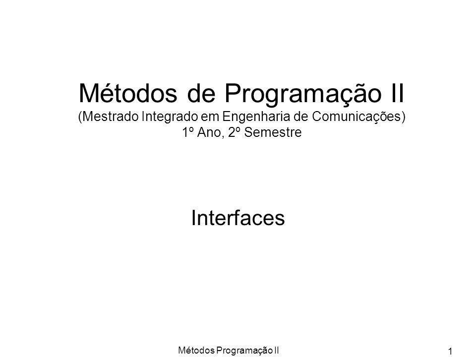 Métodos Programação II 12 Classes Abstractas versus Interfaces Uma classe abstracta pode não ser 100% abstracta; porém, uma interface é sempre 100% abstracta (ou seja, sintáctica e sem especificação de qualquer semântica); Uma classe abstracta não impõe às suas subclasses a implementação obrigatória dos métodos abstractos, ou seja, uma subclasse de uma classe abstracta pode ainda ser uma classe abstracta; uma interface impõe, à classe que declarar que a implementa, uma implementação completa; Uma classe abstracta pode ser usada para se escrever software genérico, parametrizável e extensível; uma interface não tem, em princípio, tais objectivos, sendo em geral associada à necessidade de se especificar um conjunto adicional de propriedades funcionais, ou seja de tratamento, que sejam garantidas por uma dada implementação, podendo ser tais classes de implementação horizontais na hierarquia, isto é, não existindo entre si qualquer relacionamento na hierarquia simples de classes de JAVA; Classes e interfaces coexistem em JAVA em hierarquias com propriedades distintas, resultando o poder expressivo e de definição da linguagem JAVA da correcta simbiose das duas, o que requer, naturalmente, muita prática em desenvolvimento de grandes aplicações.
