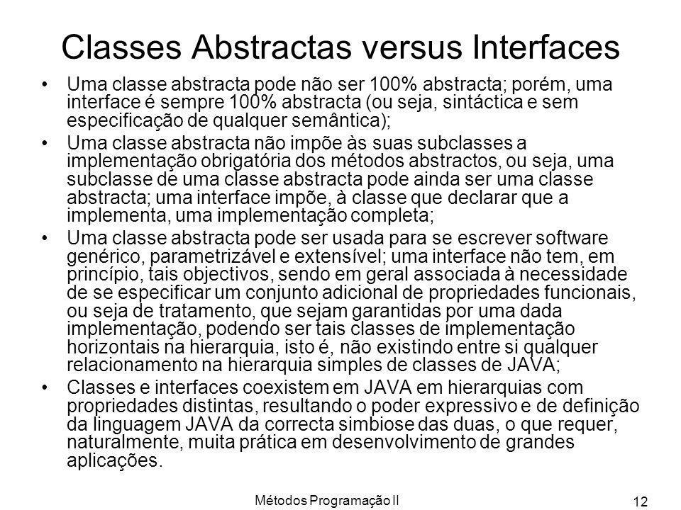 Métodos Programação II 12 Classes Abstractas versus Interfaces Uma classe abstracta pode não ser 100% abstracta; porém, uma interface é sempre 100% ab