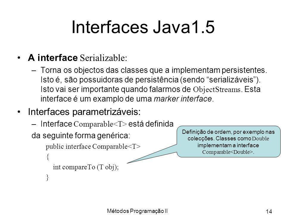 Métodos Programação II 14 Interfaces Java1.5 A interface Serializable: –Torna os objectos das classes que a implementam persistentes. Isto é, são poss