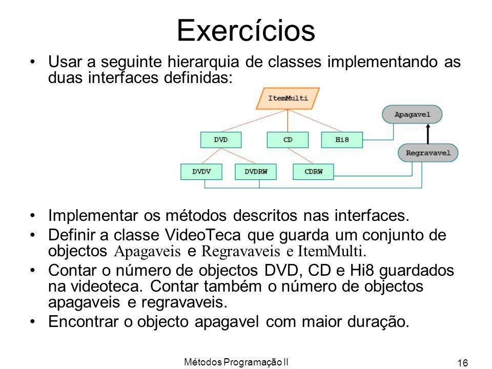 Métodos Programação II 16 Exercícios Usar a seguinte hierarquia de classes implementando as duas interfaces definidas: Implementar os métodos descrito