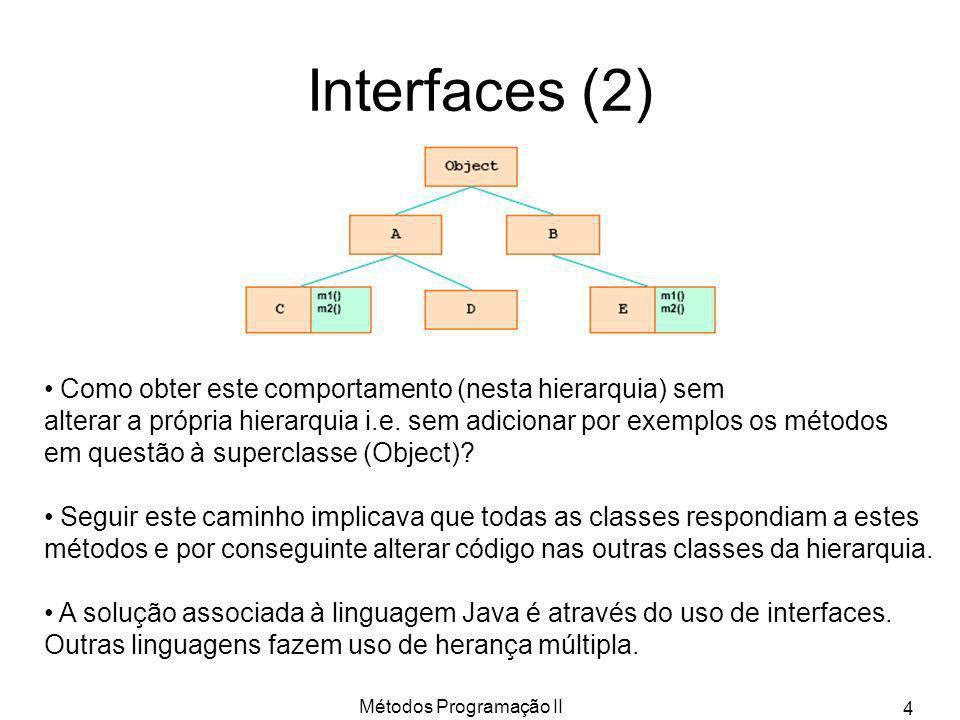 Métodos Programação II 15 A interface Iterator public interface Iterator { public boolean hasNext(); public E next(); public void remove(); } Aplicações em ArrayList: ArrayList lista = new ArrayList (); String temp = ; for(Iterator i = lista.iterator(); i.hasNext();) temp += i.next(); Equivalente a: ArrayList lista = new ArrayList (); String temp = ; for(String a:lista) temp += a; Interfaces Java1.5 (cont) Equivalente a: ArrayList lista = new ArrayList (); Iterator i = lista.iterator(); String temp = ; while(i.hasNext()) temp += i.next();