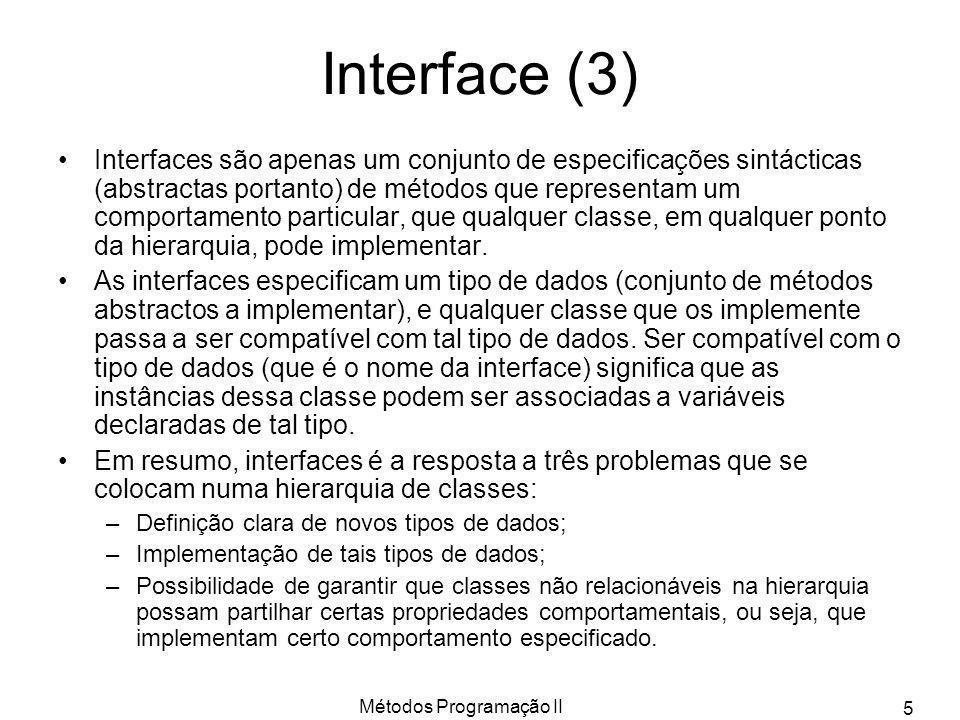 Métodos Programação II 6 Definição de uma Interface A declaração de uma interface Java é simples, pois apenas define um conjunto de assinaturas de métodos (implicitamente abstractos) e opcionalmente um conjunto de constantes (implicitamente public static final ).