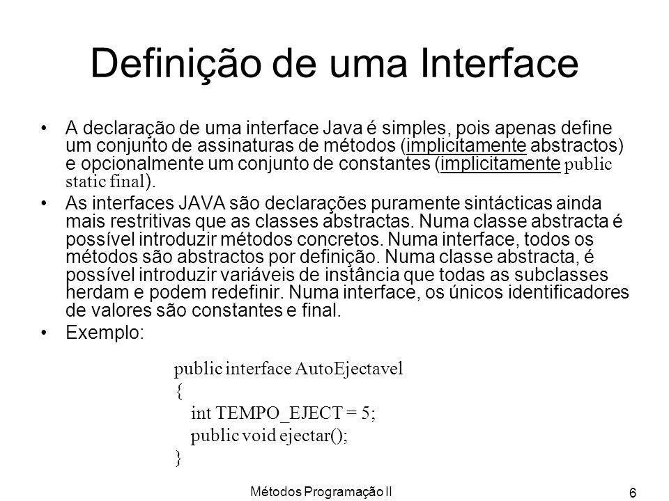 Métodos Programação II 7 Exemplos de Interfaces Exemplos (definem tipos de dados) : public interface Enumeravel { public abstract boolean vazia(); public abstract Object seguinte(); } public interface Colorivel { public void defineCor(int cor); } public interface Ordem { public boolean igual(Ordem elem); public boolean maior(Ordem elem); public boolean menor(Ordem elem); } Variáveis de tipos referenciados podem ter tipos associados a Classes ou Interfaces Dizer que uma classe B é subclasse de A e implementa I, escrevemos: classe B extends A implements I { … } Qualquer instância de B é do tipo B (subtipo de A) e também do tipo I.