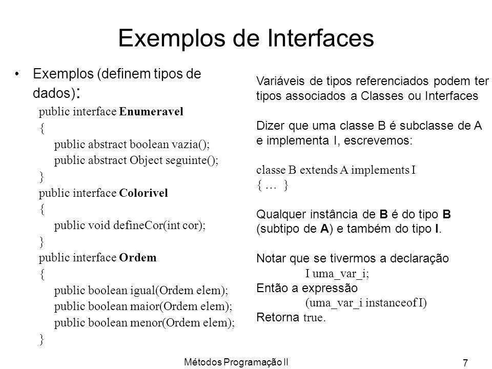 Métodos Programação II 7 Exemplos de Interfaces Exemplos (definem tipos de dados) : public interface Enumeravel { public abstract boolean vazia(); pub