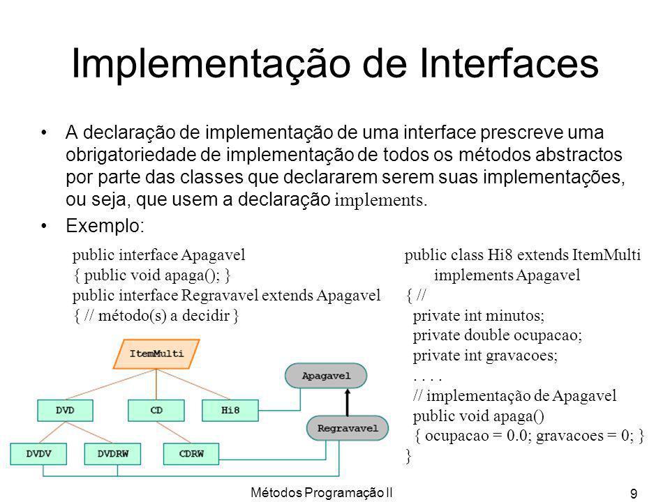 Métodos Programação II 9 Implementação de Interfaces A declaração de implementação de uma interface prescreve uma obrigatoriedade de implementação de