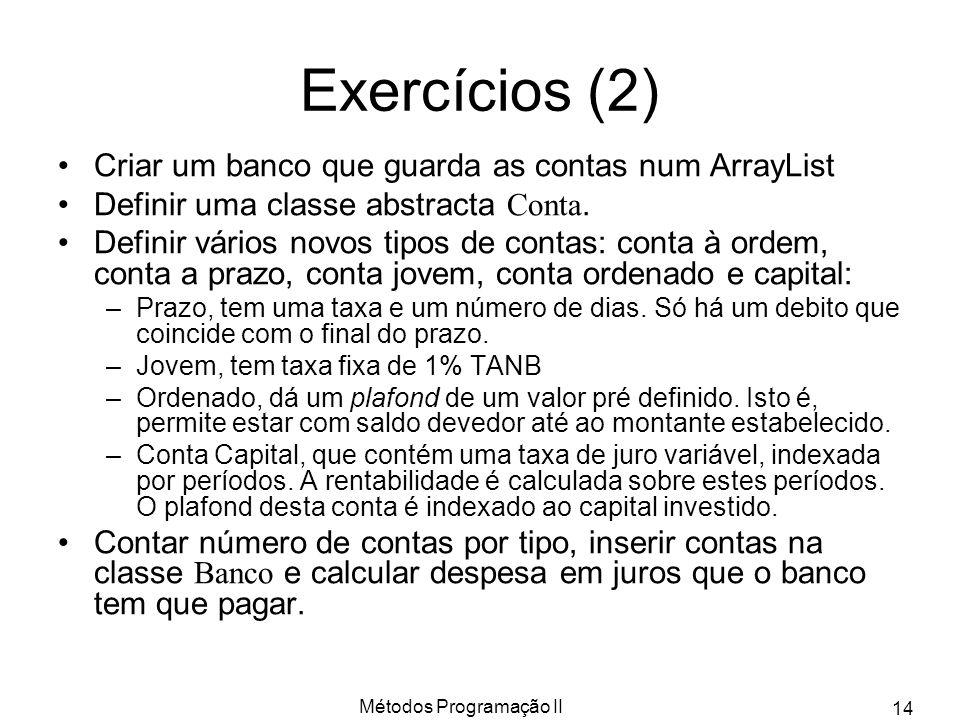 Métodos Programação II 14 Exercícios (2) Criar um banco que guarda as contas num ArrayList Definir uma classe abstracta Conta.