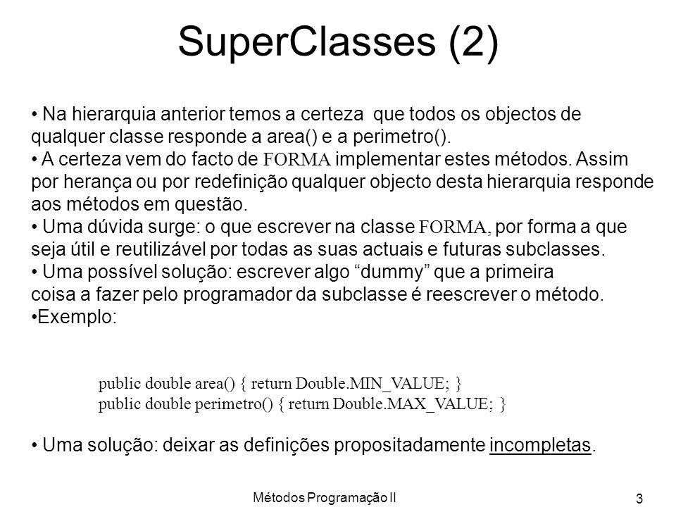 Métodos Programação II 3 SuperClasses (2) Na hierarquia anterior temos a certeza que todos os objectos de qualquer classe responde a area() e a perimetro().