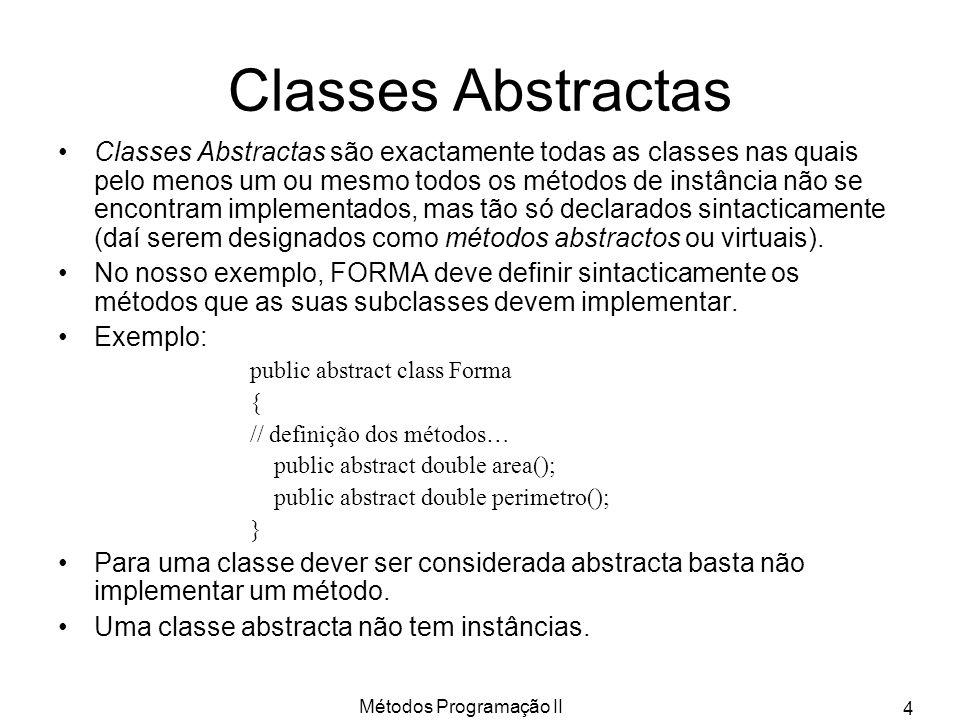 Métodos Programação II 4 Classes Abstractas Classes Abstractas são exactamente todas as classes nas quais pelo menos um ou mesmo todos os métodos de instância não se encontram implementados, mas tão só declarados sintacticamente (daí serem designados como métodos abstractos ou virtuais).