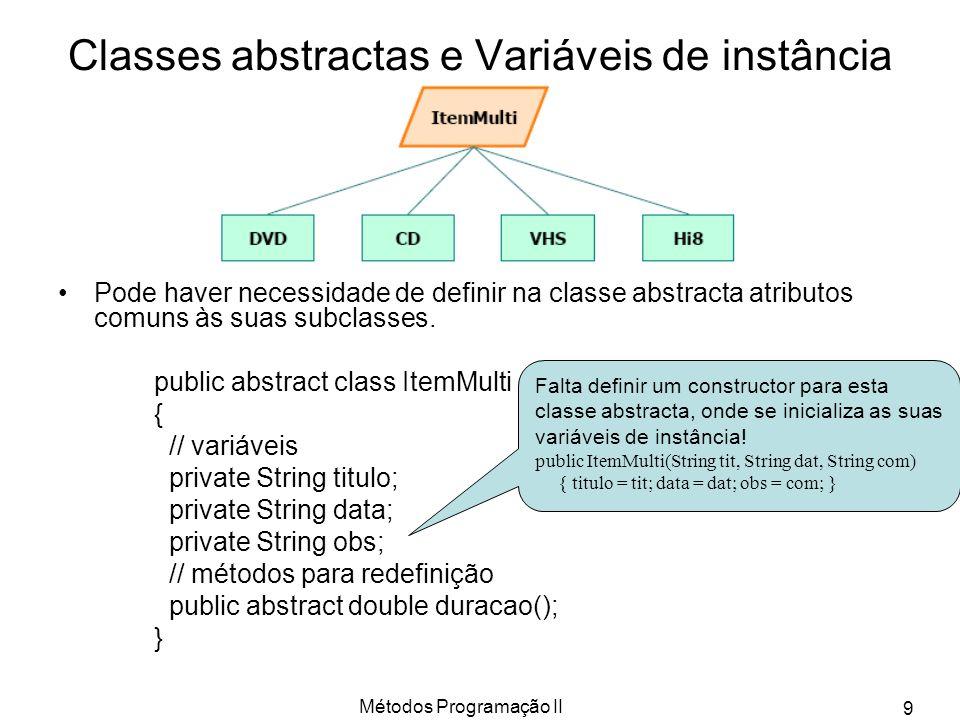 Métodos Programação II 9 Classes abstractas e Variáveis de instância Pode haver necessidade de definir na classe abstracta atributos comuns às suas subclasses.