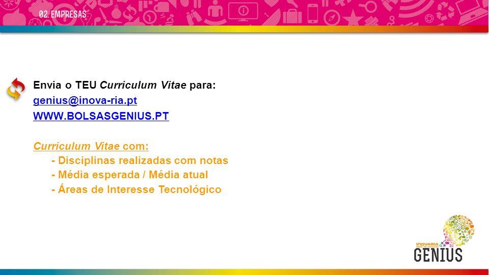 Envia o TEU Curriculum Vitae para: genius@inova-ria.pt WWW.BOLSASGENIUS.PT Curriculum Vitae com: - Disciplinas realizadas com notas - Média esperada / Média atual - Áreas de Interesse Tecnológico