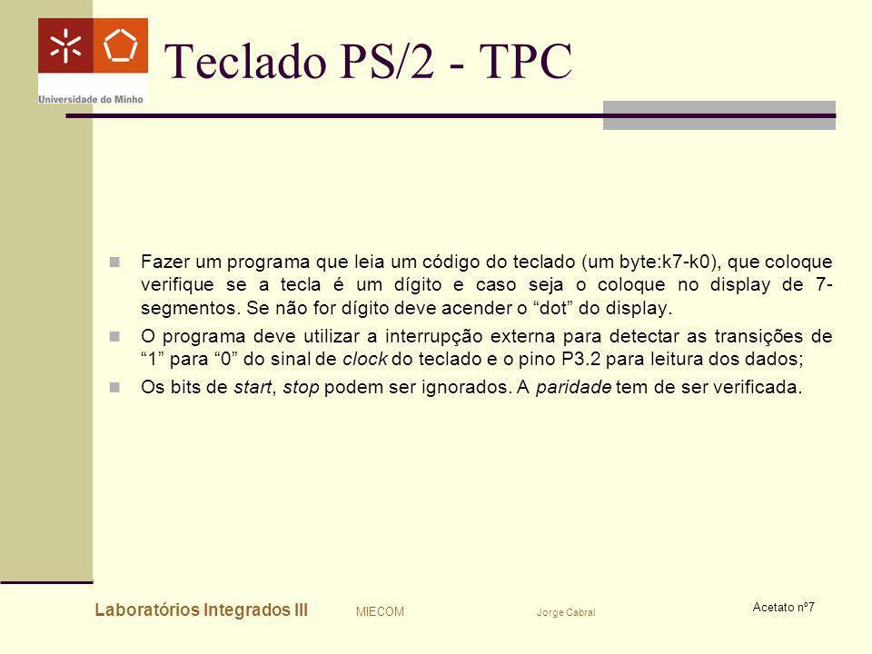 Laboratórios Integrados III MIECOM Jorge Cabral Acetato nº7 Teclado PS/2 - TPC Fazer um programa que leia um código do teclado (um byte:k7-k0), que co