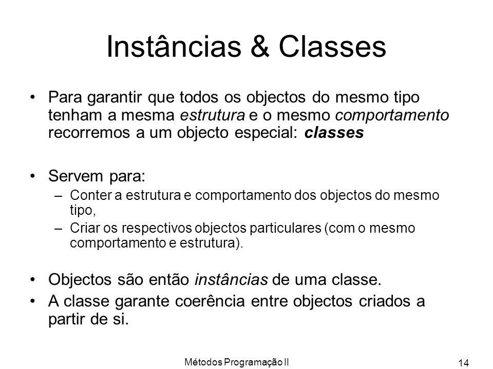 Métodos Programação II 14 Instâncias & Classes Para garantir que todos os objectos do mesmo tipo tenham a mesma estrutura e o mesmo comportamento reco