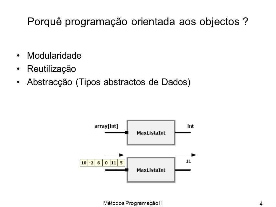 Métodos Programação II 4 Porquê programação orientada aos objectos ? Modularidade Reutilização Abstracção (Tipos abstractos de Dados)