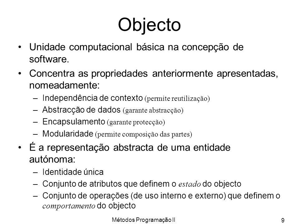 Métodos Programação II 9 Objecto Unidade computacional básica na concepção de software. Concentra as propriedades anteriormente apresentadas, nomeadam