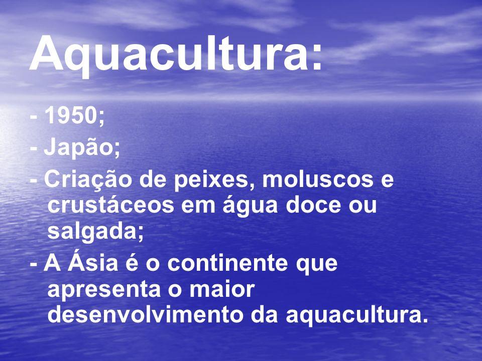 Aquacultura: - 1950; - Japão; - Criação de peixes, moluscos e crustáceos em água doce ou salgada; - A Ásia é o continente que apresenta o maior desenv