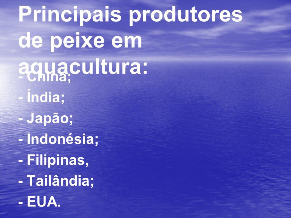 Principais produtores de peixe em aquacultura: - China; - Índia; - Japão; - Indonésia; - Filipinas, - Tailândia; - EUA.