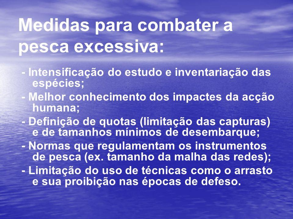 Medidas para combater a pesca excessiva: - Intensificação do estudo e inventariação das espécies; - Melhor conhecimento dos impactes da acção humana;