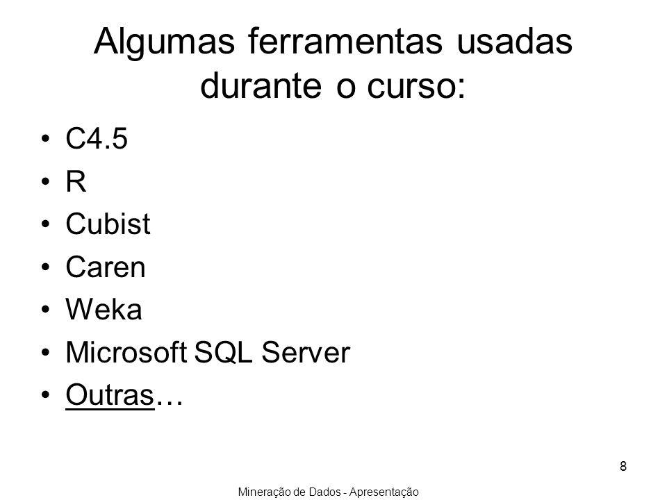 Mineração de Dados - Apresentação 8 Algumas ferramentas usadas durante o curso: C4.5 R Cubist Caren Weka Microsoft SQL Server Outras…