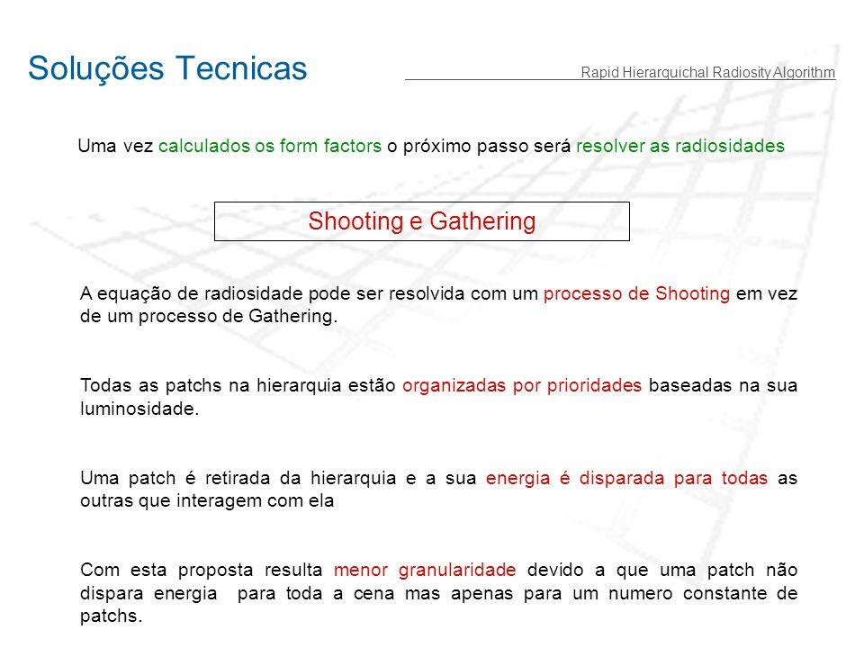 Soluções Tecnicas Rapid Hierarquichal Radiosity Algorithm Shooting e Gathering Uma vez calculados os form factors o próximo passo será resolver as radiosidades A equação de radiosidade pode ser resolvida com um processo de Shooting em vez de um processo de Gathering.