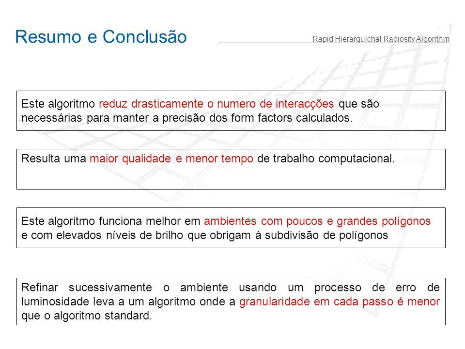 Resumo e Conclusão Rapid Hierarquichal Radiosity Algorithm Este algoritmo reduz drasticamente o numero de interacções que são necessárias para manter a precisão dos form factors calculados.