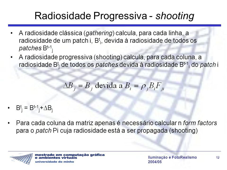 Iluminação e FotoRealismo 12 2004/05 Radiosidade Progressiva - shooting A radiosidade clássica (gathering) calcula, para cada linha, a radiosidade de um patch i, B t i, devida à radiosidade de todos os patches B t-1 j A radiosidade progressiva (shooting) calcula, para cada coluna, a radiosidade B t j de todos os patches devida à radiosidade B t-1 i do patch i B t j = B t-1 j +B j Para cada coluna da matriz apenas é necessário calcular n form factors para o patch Pi cuja radiosidade está a ser propagada (shooting)