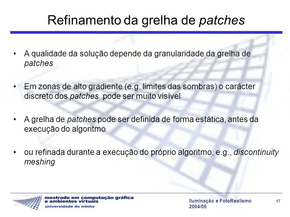 Iluminação e FotoRealismo 17 2004/05 Refinamento da grelha de patches A qualidade da solução depende da granularidade da grelha de patches Em zonas de alto gradiente (e.g.