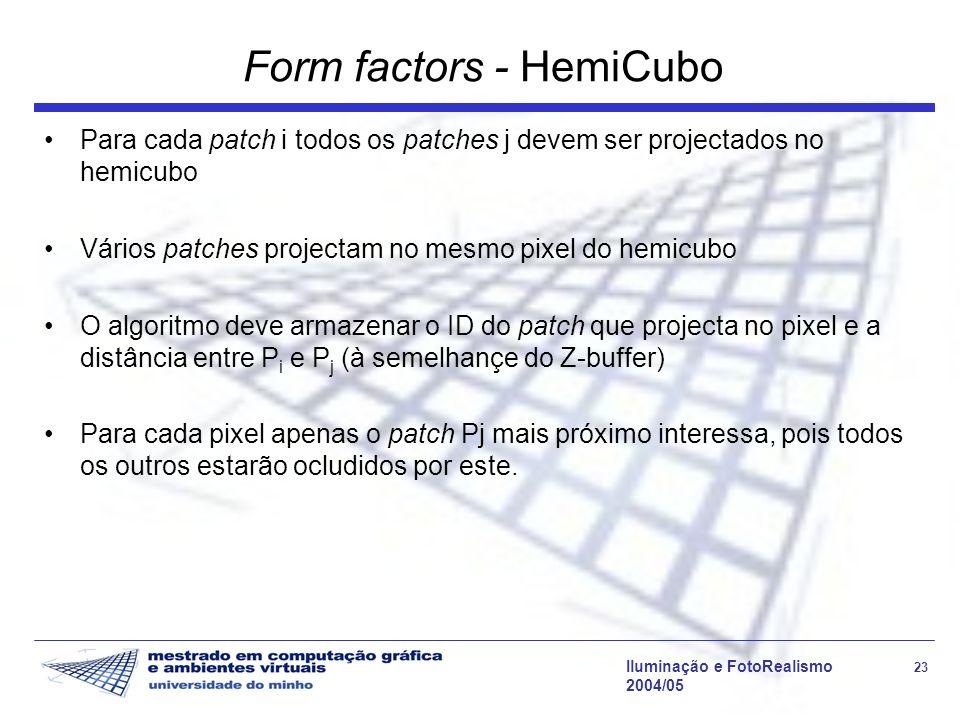 Iluminação e FotoRealismo 23 2004/05 Form factors - HemiCubo Para cada patch i todos os patches j devem ser projectados no hemicubo Vários patches projectam no mesmo pixel do hemicubo O algoritmo deve armazenar o ID do patch que projecta no pixel e a distância entre P i e P j (à semelhançe do Z-buffer) Para cada pixel apenas o patch Pj mais próximo interessa, pois todos os outros estarão ocludidos por este.