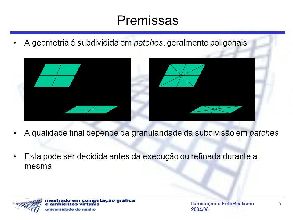 Iluminação e FotoRealismo 3 2004/05 Premissas A geometria é subdividida em patches, geralmente poligonais A qualidade final depende da granularidade da subdivisão em patches Esta pode ser decidida antes da execução ou refinada durante a mesma