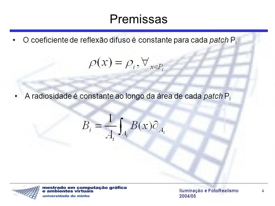 Iluminação e FotoRealismo 4 2004/05 Premissas O coeficiente de reflexão difuso é constante para cada patch P i A radiosidade é constante ao longo da área de cada patch P i