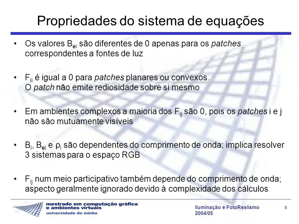 Iluminação e FotoRealismo 8 2004/05 Propriedades do sistema de equações Os valores B ei são diferentes de 0 apenas para os patches correspondentes a fontes de luz F ii é igual a 0 para patches planares ou convexos.