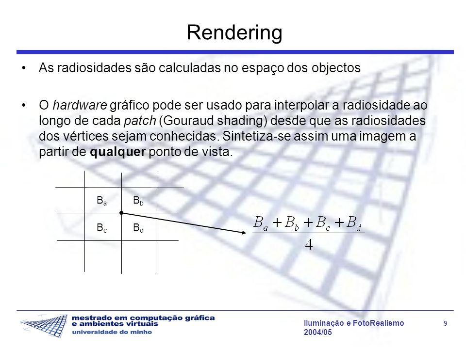 Iluminação e FotoRealismo 9 2004/05 Rendering As radiosidades são calculadas no espaço dos objectos O hardware gráfico pode ser usado para interpolar a radiosidade ao longo de cada patch (Gouraud shading) desde que as radiosidades dos vértices sejam conhecidas.