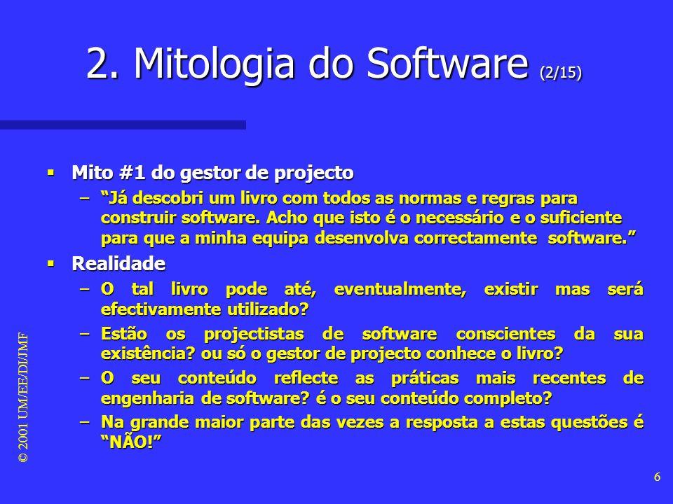 © 2001 UM/EE/DI/JMF 5 Mitologia do software Mitologia do software –Muitas das causas subjacentes às incorrecções de software decorrem da existência de uma mitologia sobre o software que foi sendo desenvolvida ao longo das décadas e desde o surgimento do primeiro programa de computador.