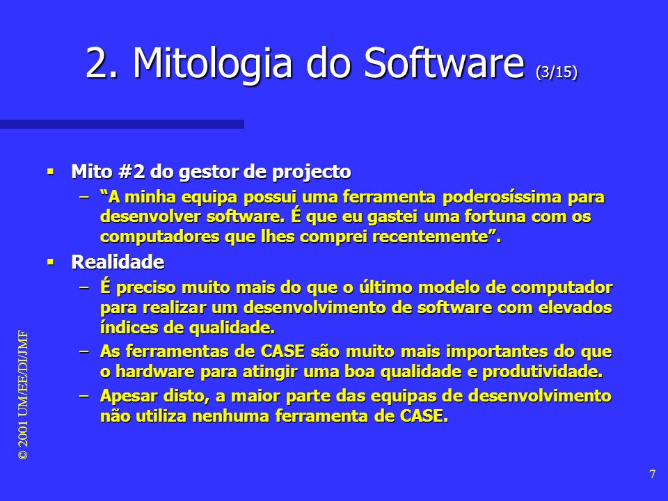© 2001 UM/EE/DI/JMF 6 Mito #1 do gestor de projecto Mito #1 do gestor de projecto –Já descobri um livro com todos as normas e regras para construir software.