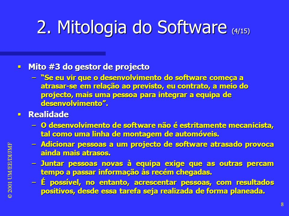 © 2001 UM/EE/DI/JMF 8 Mito #3 do gestor de projecto Mito #3 do gestor de projecto –Se eu vir que o desenvolvimento do software começa a atrasar-se em relação ao previsto, eu contrato, a meio do projecto, mais uma pessoa para integrar a equipa de desenvolvimento.