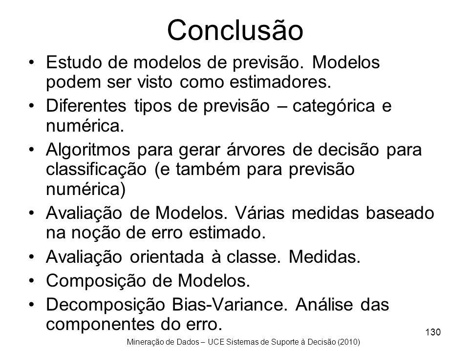 Mineração de Dados – UCE Sistemas de Suporte à Decisão (2010) 130 Conclusão Estudo de modelos de previsão. Modelos podem ser visto como estimadores. D