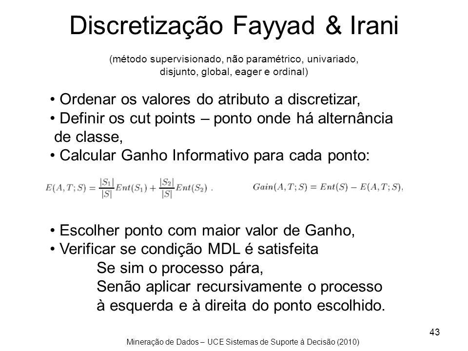 Mineração de Dados – UCE Sistemas de Suporte à Decisão (2010) 43 Discretização Fayyad & Irani (método supervisionado, não paramétrico, univariado, dis