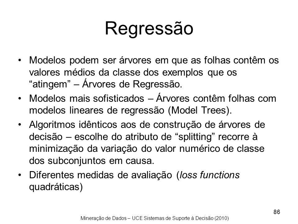 Mineração de Dados – UCE Sistemas de Suporte à Decisão (2010) 86 Regressão Modelos podem ser árvores em que as folhas contêm os valores médios da clas