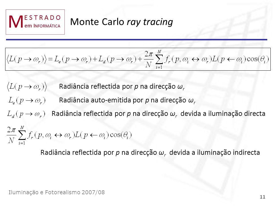 Monte Carlo ray tracing Iluminação e Fotorealismo 2007/08 11 Radiância reflectida por p na direcção ω r Radiância auto-emitida por p na direcção ω r R