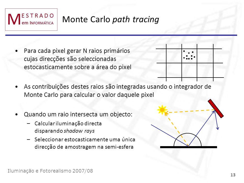 Monte Carlo path tracing Iluminação e Fotorealismo 2007/08 13 Para cada pixel gerar N raios primários cujas direcções são seleccionadas estocasticamen