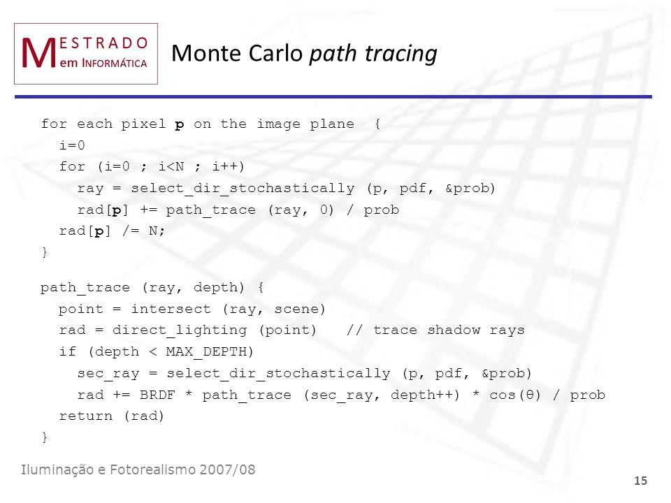 Monte Carlo path tracing Iluminação e Fotorealismo 2007/08 15 for each pixel p on the image plane { i=0 for (i=0 ; i<N ; i++) ray = select_dir_stochas