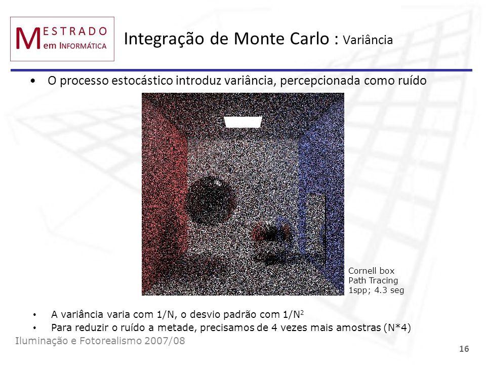 Integração de Monte Carlo : Variância Iluminação e Fotorealismo 2007/08 16 O processo estocástico introduz variância, percepcionada como ruído Cornell