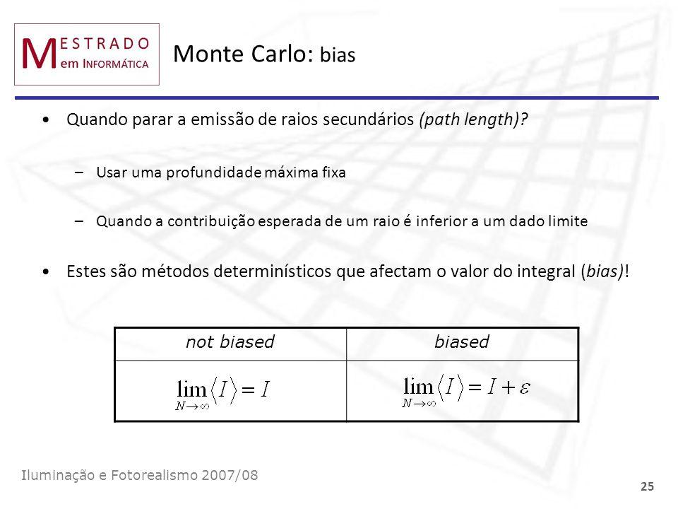 Monte Carlo: bias Iluminação e Fotorealismo 2007/08 25 Quando parar a emissão de raios secundários (path length)? –Usar uma profundidade máxima fixa –