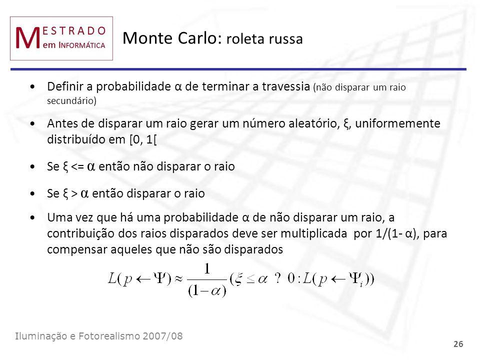 Monte Carlo: roleta russa Iluminação e Fotorealismo 2007/08 26 Definir a probabilidade α de terminar a travessia (não disparar um raio secundário) Ant