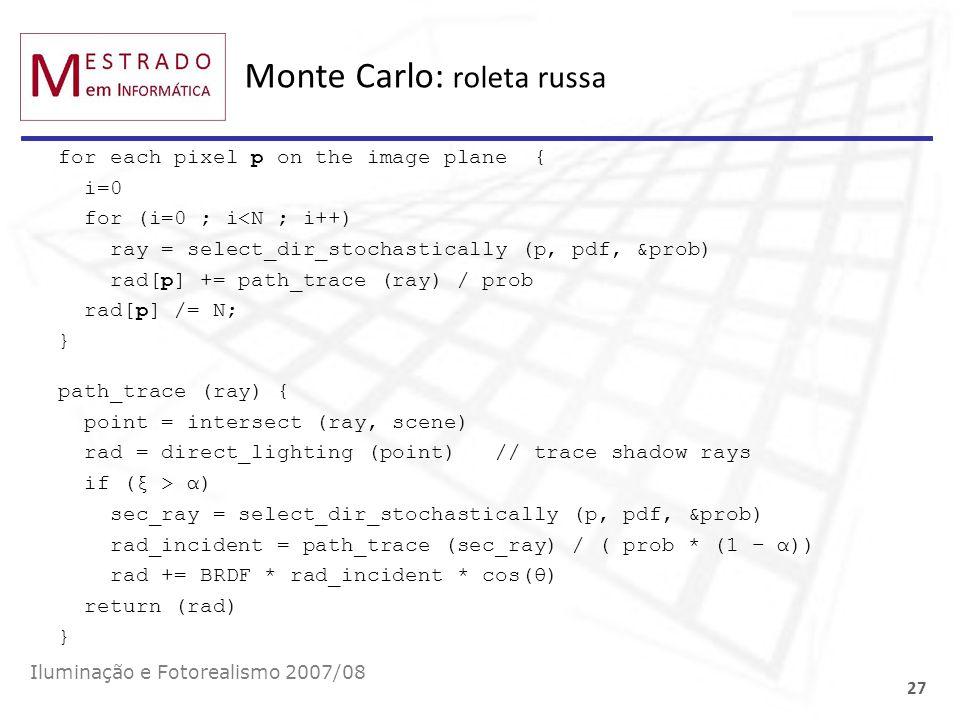 Monte Carlo: roleta russa Iluminação e Fotorealismo 2007/08 27 for each pixel p on the image plane { i=0 for (i=0 ; i<N ; i++) ray = select_dir_stocha