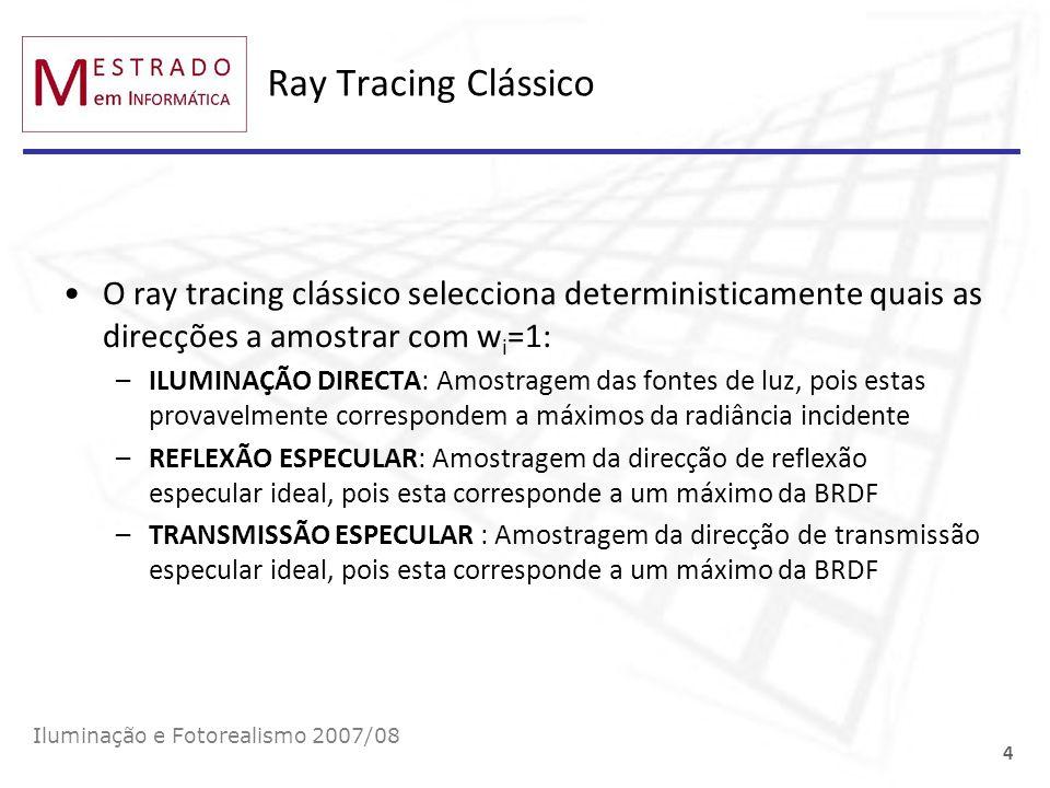 Ray Tracing Clássico Iluminação e Fotorealismo 2007/08 4 O ray tracing clássico selecciona deterministicamente quais as direcções a amostrar com w i =